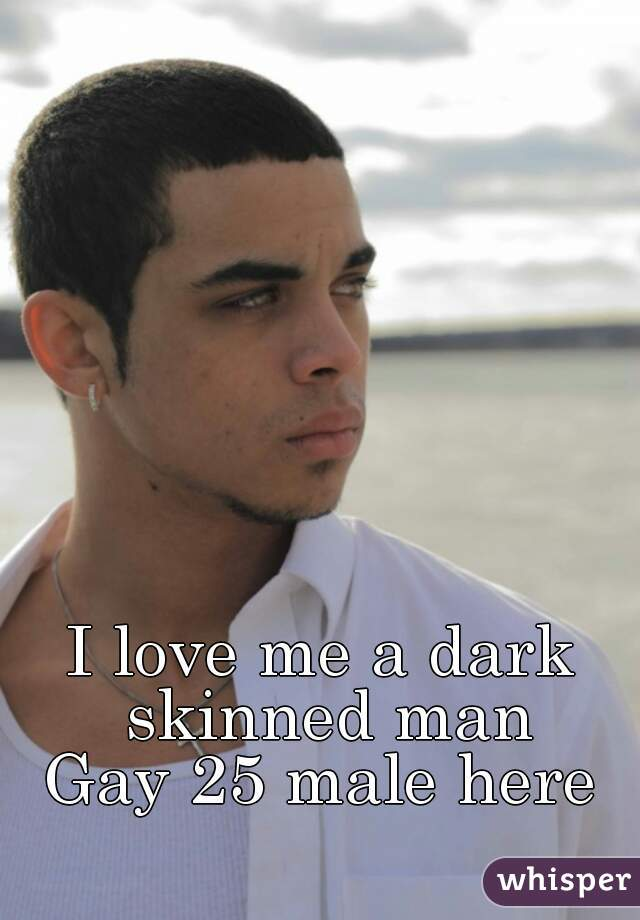 I love me a dark skinned man Gay 25 male here