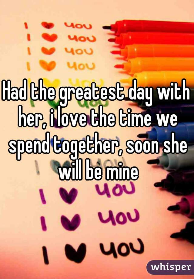 Had the greatest day with her, i love the time we spend together, soon she will be mine