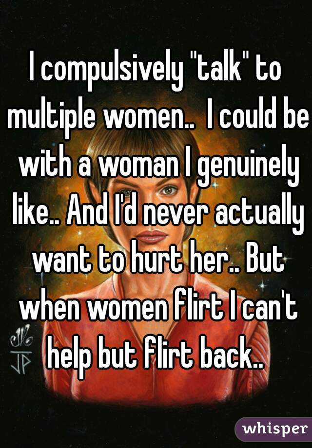 "I compulsively ""talk"" to multiple women..  I could be with a woman I genuinely like.. And I'd never actually want to hurt her.. But when women flirt I can't help but flirt back.."
