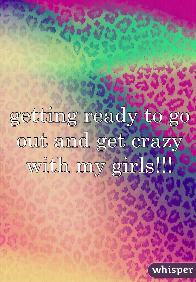 getting ready to go out and get crazy with my girls!!!