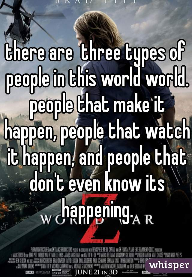 there are  three types of people in this world world. people that make it happen, people that watch it happen, and people that don't even know its happening.