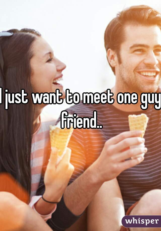 I just want to meet one guy friend..