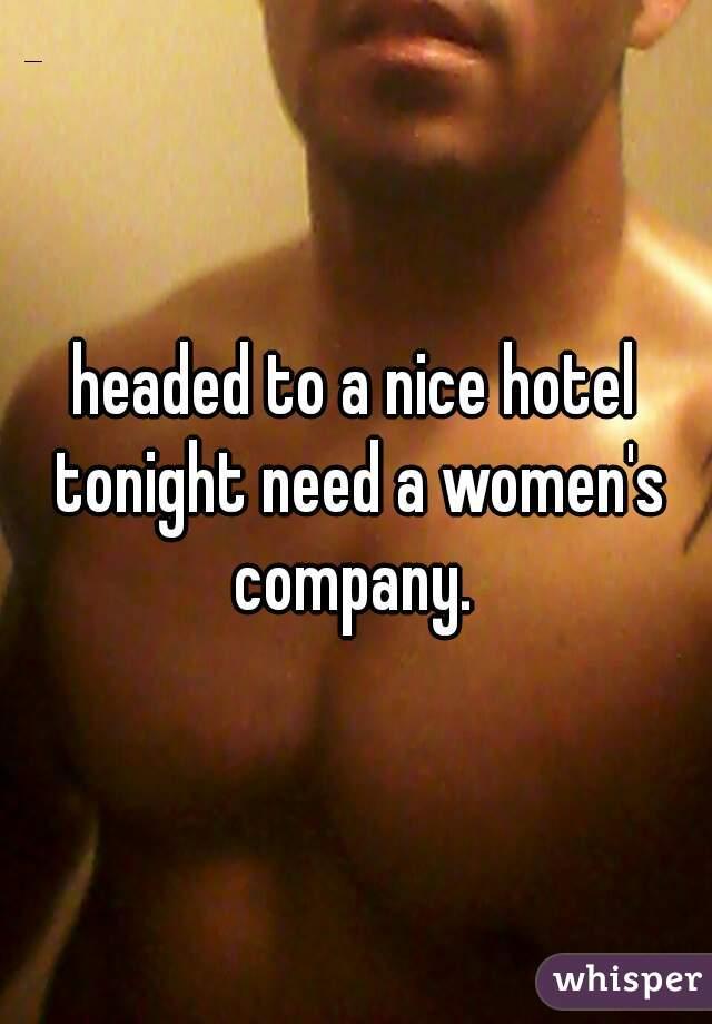headed to a nice hotel tonight need a women's company.