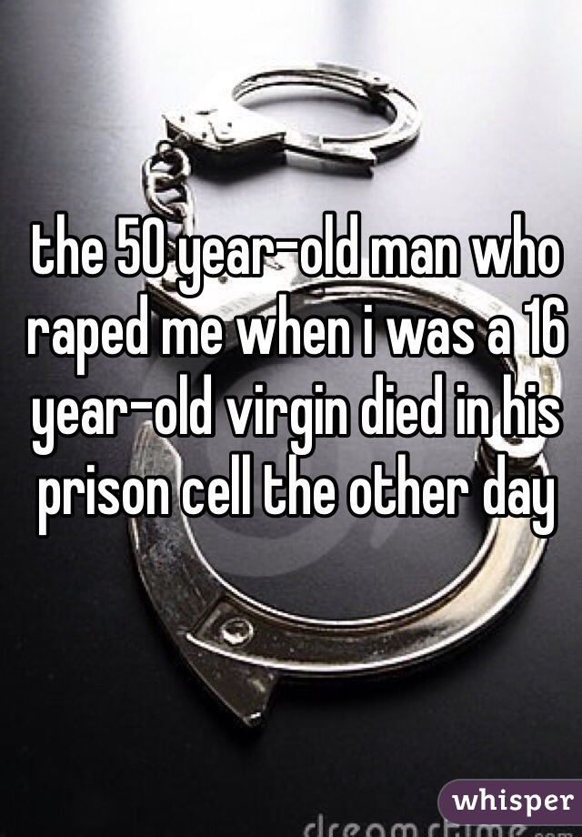 the 50 year-old man who raped me when i was a 16 year-old virgin died in his prison cell the other day