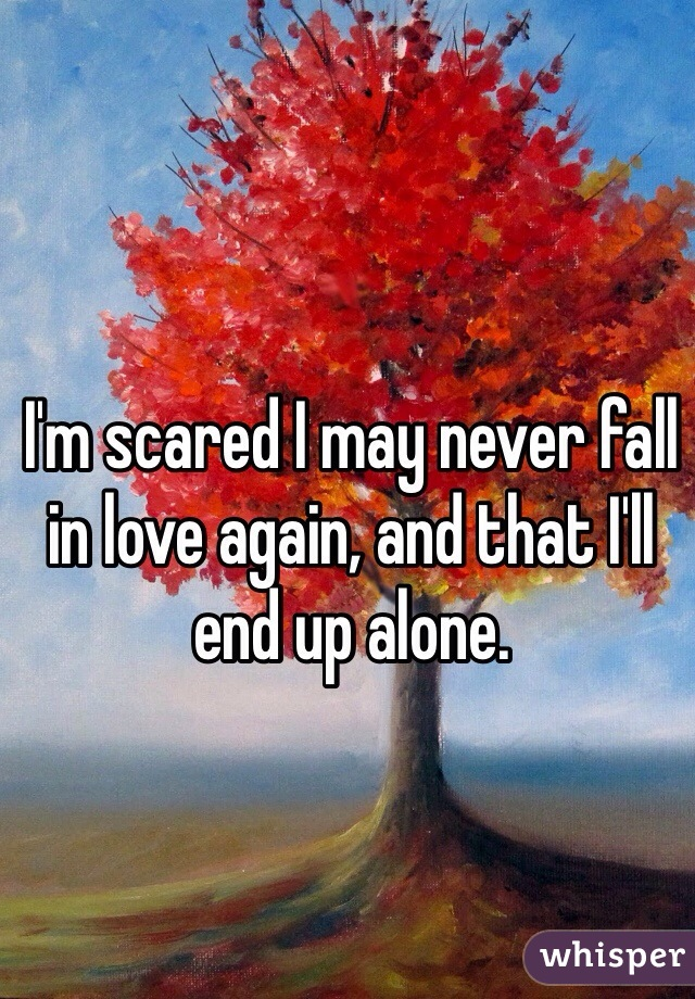 I'm scared I may never fall in love again, and that I'll end up alone.