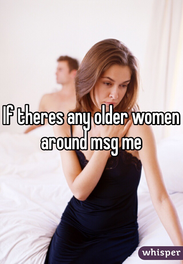If theres any older women around msg me