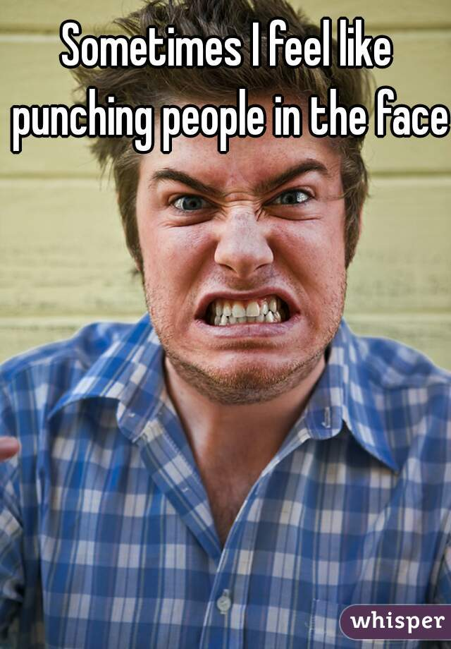 Sometimes I feel like punching people in the face.