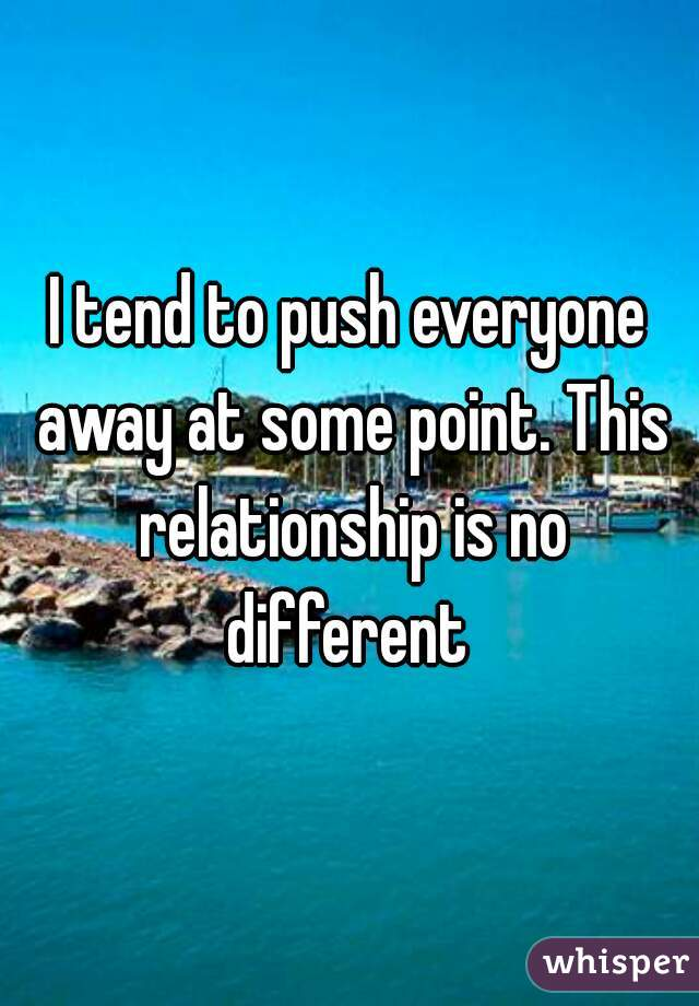 I tend to push everyone away at some point. This relationship is no different