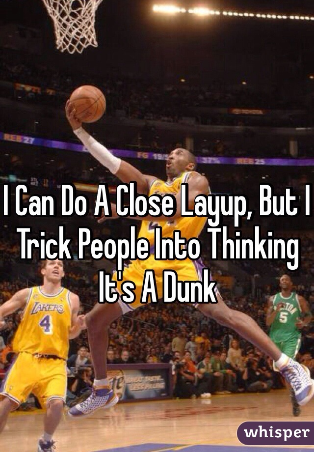 I Can Do A Close Layup, But I Trick People Into Thinking It's A Dunk