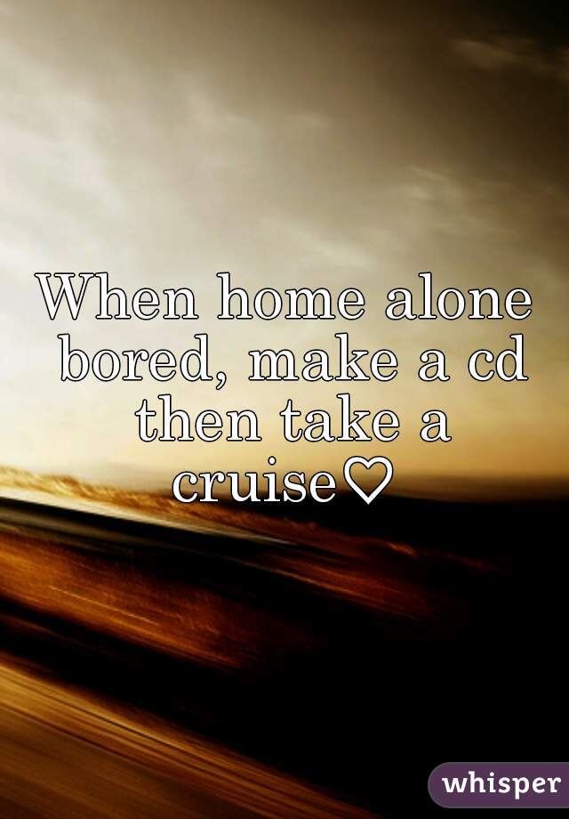 When home alone bored, make a cd then take a cruise♡