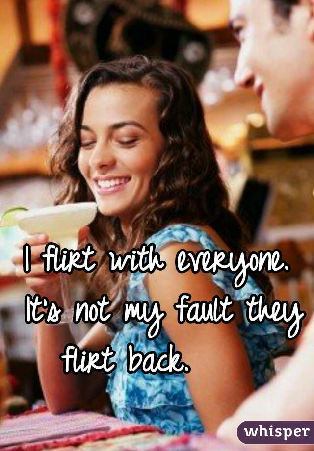 I flirt with everyone. It's not my fault they flirt back.