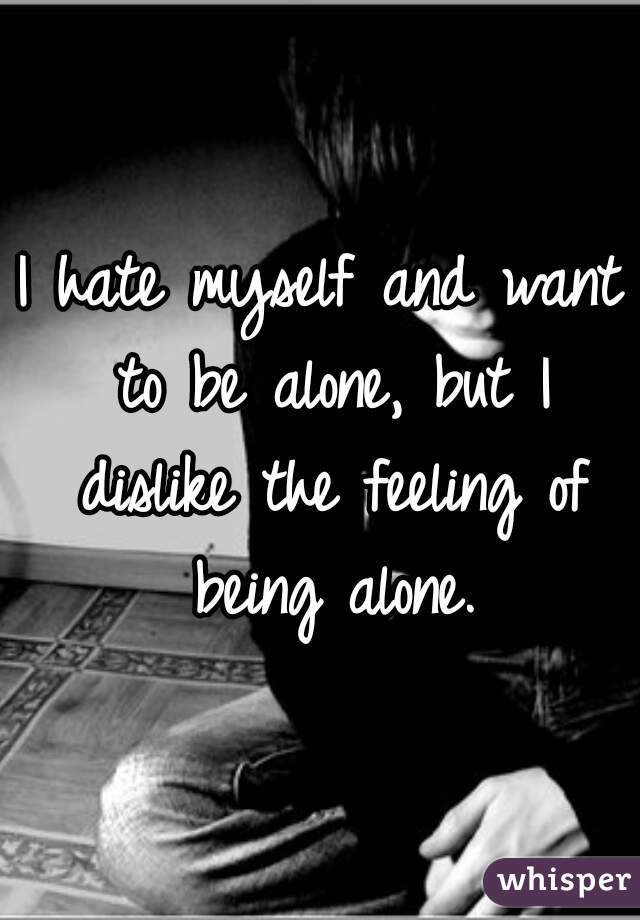 I hate myself and want to be alone, but I dislike the feeling of being alone.