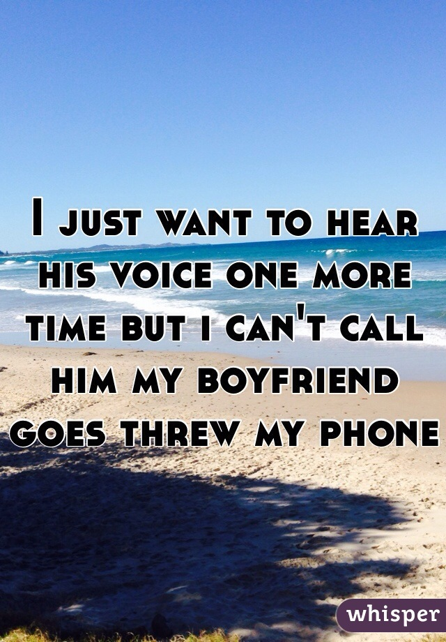 I just want to hear his voice one more time but i can't call him my boyfriend goes threw my phone