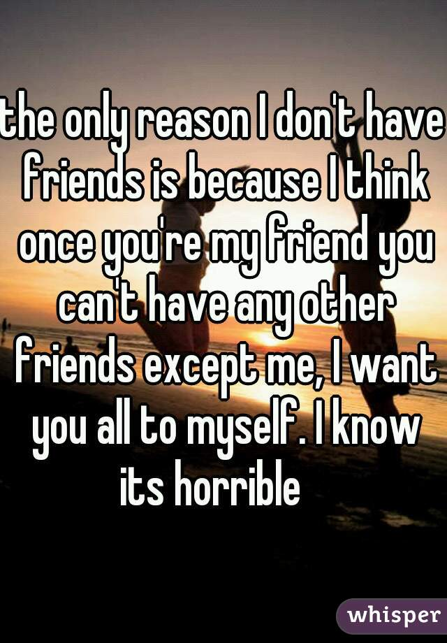 the only reason I don't have friends is because I think once you're my friend you can't have any other friends except me, I want you all to myself. I know its horrible 😫