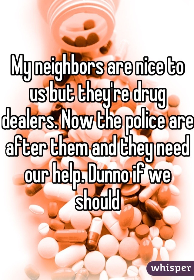 My neighbors are nice to us but they're drug dealers. Now the police are after them and they need our help. Dunno if we should