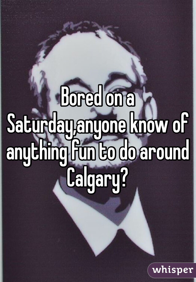 Bored on a Saturday,anyone know of anything fun to do around Calgary?
