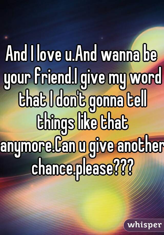 And I love u.And wanna be your friend.I give my word that I don't gonna tell things like that anymore.Can u give another chance.please???