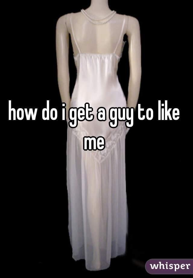 how do i get a guy to like me