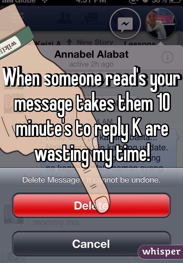 When someone read's your message takes them 10 minute's to reply K are wasting my time!
