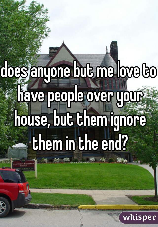 does anyone but me love to have people over your house, but them ignore them in the end?
