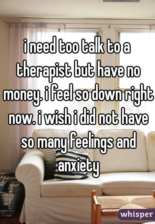i need too talk to a therapist but have no money. i feel so down right now. i wish i did not have so many feelings and anxiety
