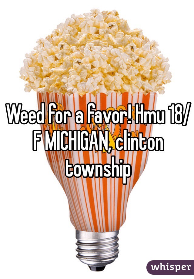 Weed for a favor! Hmu 18/F MICHIGAN, clinton township