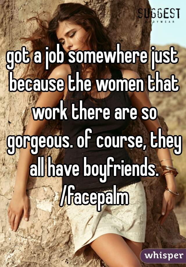 got a job somewhere just because the women that work there are so gorgeous. of course, they all have boyfriends. /facepalm