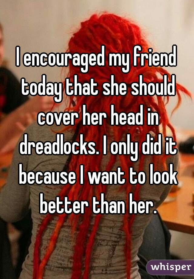 I encouraged my friend today that she should cover her head in dreadlocks. I only did it because I want to look better than her.