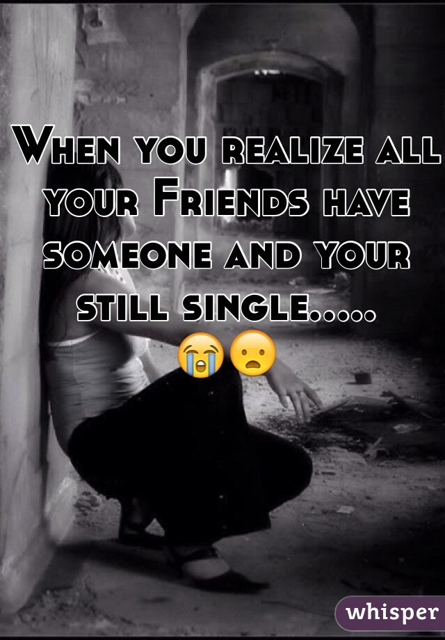 When you realize all your Friends have someone and your still single..... 😭😦