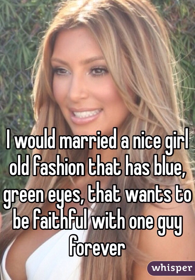 I would married a nice girl old fashion that has blue, green eyes, that wants to be faithful with one guy forever