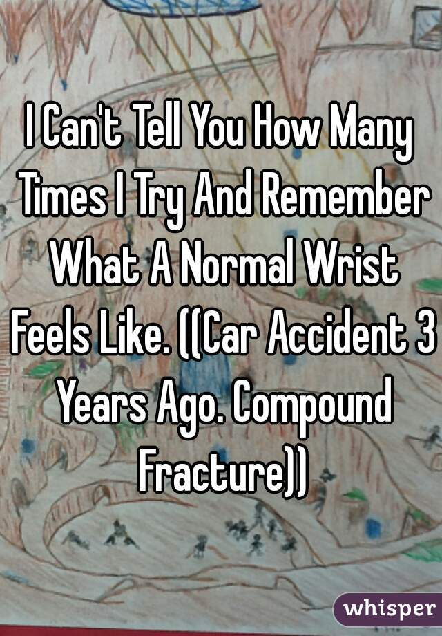 I Can't Tell You How Many Times I Try And Remember What A Normal Wrist Feels Like. ((Car Accident 3 Years Ago. Compound Fracture))