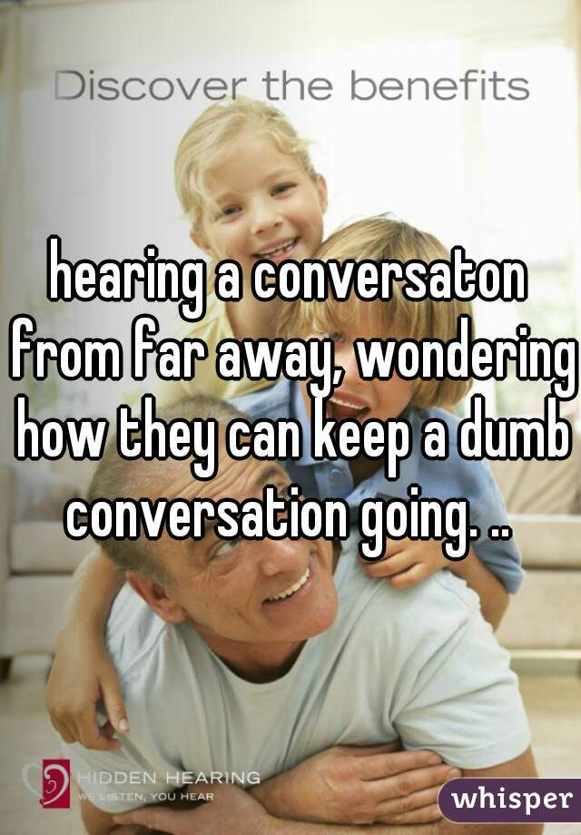 hearing a conversaton from far away, wondering how they can keep a dumb conversation going. ..