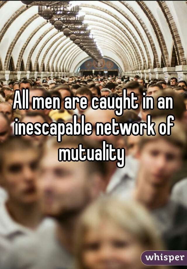 All men are caught in an inescapable network of mutuality