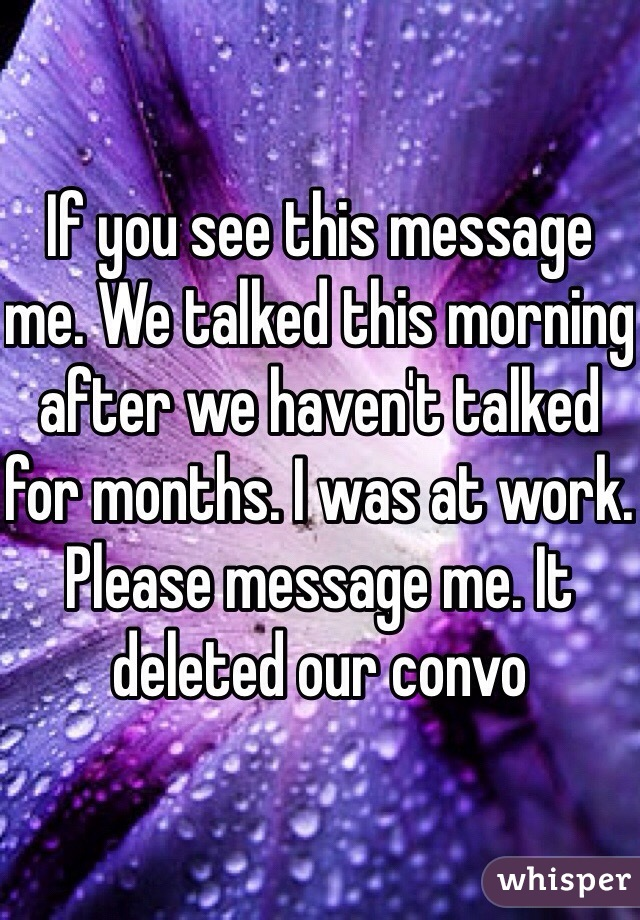 If you see this message me. We talked this morning after we haven't talked for months. I was at work. Please message me. It deleted our convo