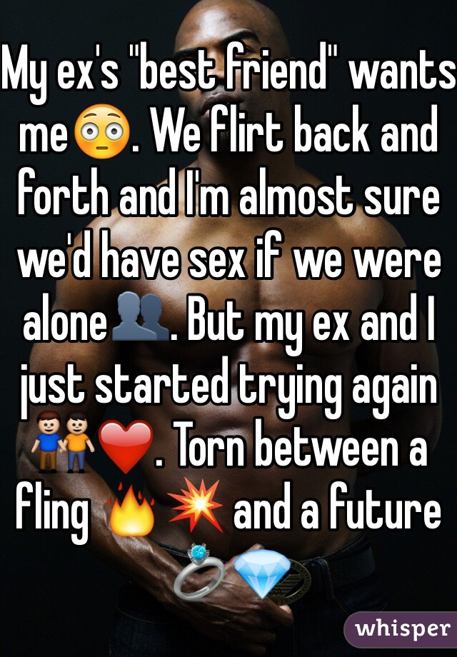 "My ex's ""best friend"" wants me😳. We flirt back and forth and I'm almost sure we'd have sex if we were alone👥. But my ex and I just started trying again 👬❤️. Torn between a fling 🔥💥 and a future 💍💎"