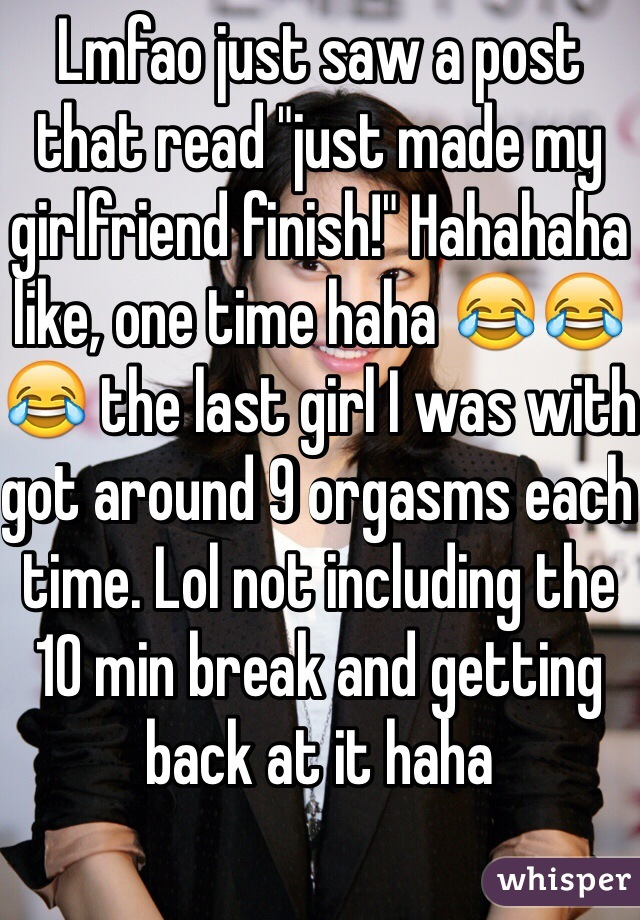 "Lmfao just saw a post that read ""just made my girlfriend finish!"" Hahahaha like, one time haha 😂😂😂 the last girl I was with got around 9 orgasms each time. Lol not including the 10 min break and getting back at it haha"