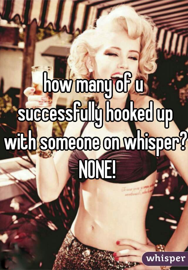 how many of u successfully hooked up with someone on whisper?  NONE!