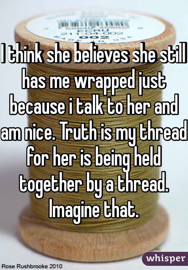 I think she believes she still has me wrapped just because i talk to her and am nice. Truth is my thread for her is being held together by a thread. Imagine that.