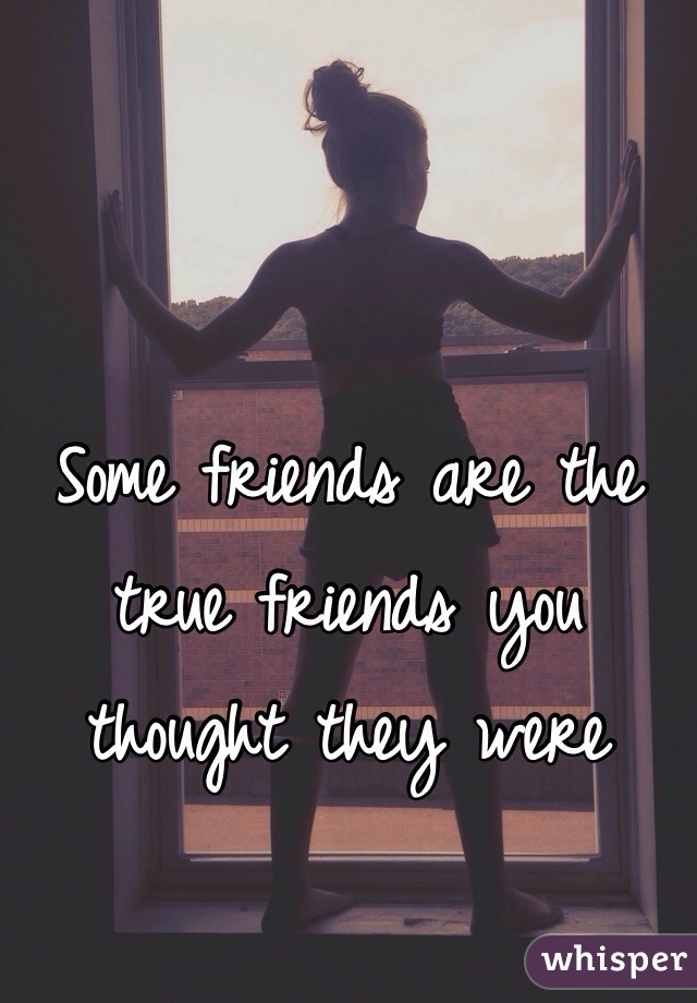 Some friends are the true friends you thought they were