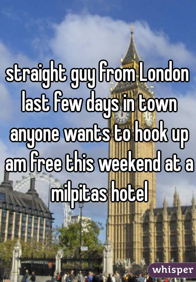 straight guy from London last few days in town anyone wants to hook up am free this weekend at a milpitas hotel