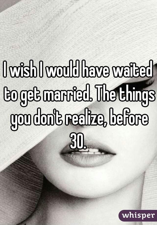 I wish I would have waited to get married. The things you don't realize, before 30.