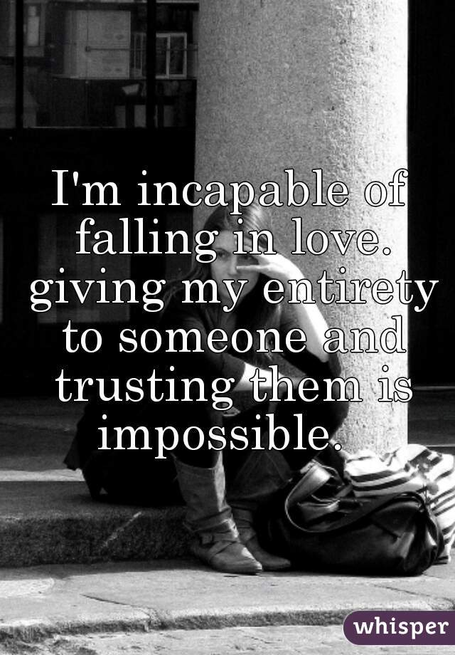 I'm incapable of falling in love. giving my entirety to someone and trusting them is impossible.