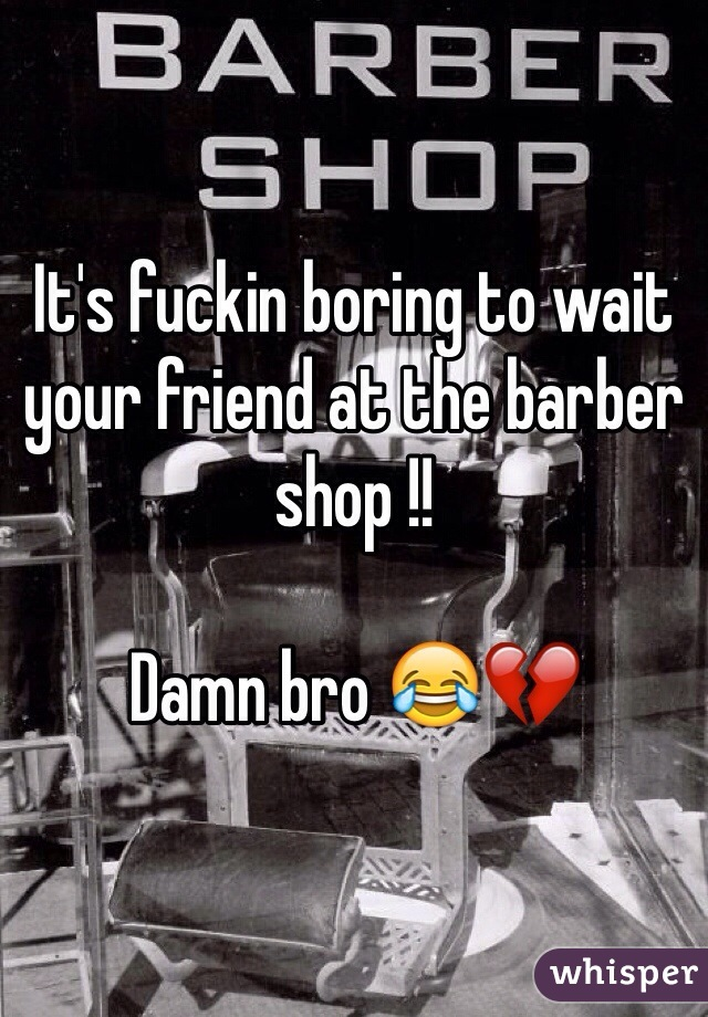 It's fuckin boring to wait your friend at the barber shop !!  Damn bro 😂💔
