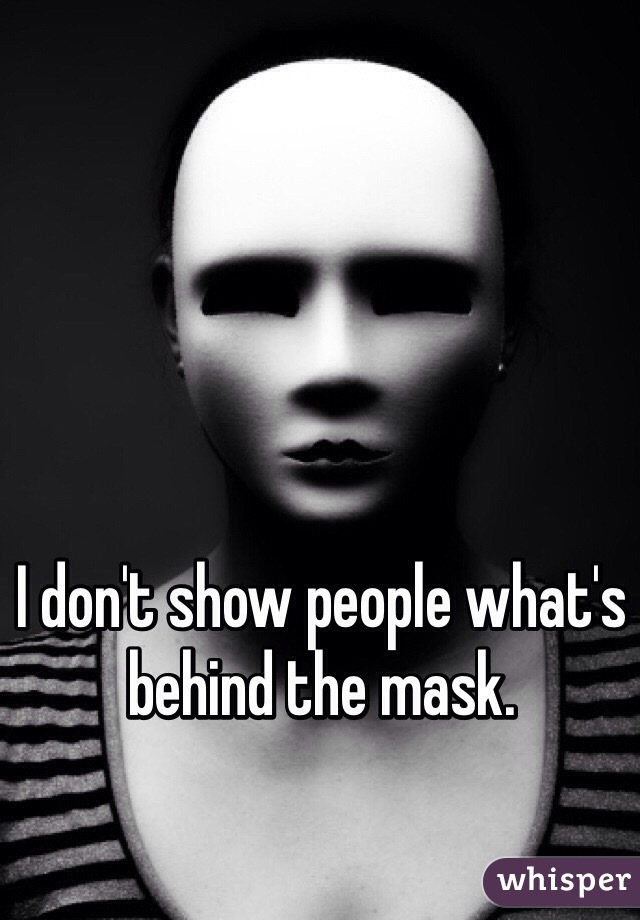 I don't show people what's behind the mask.