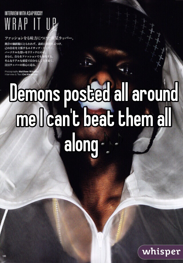 Demons posted all around me I can't beat them all along🎶