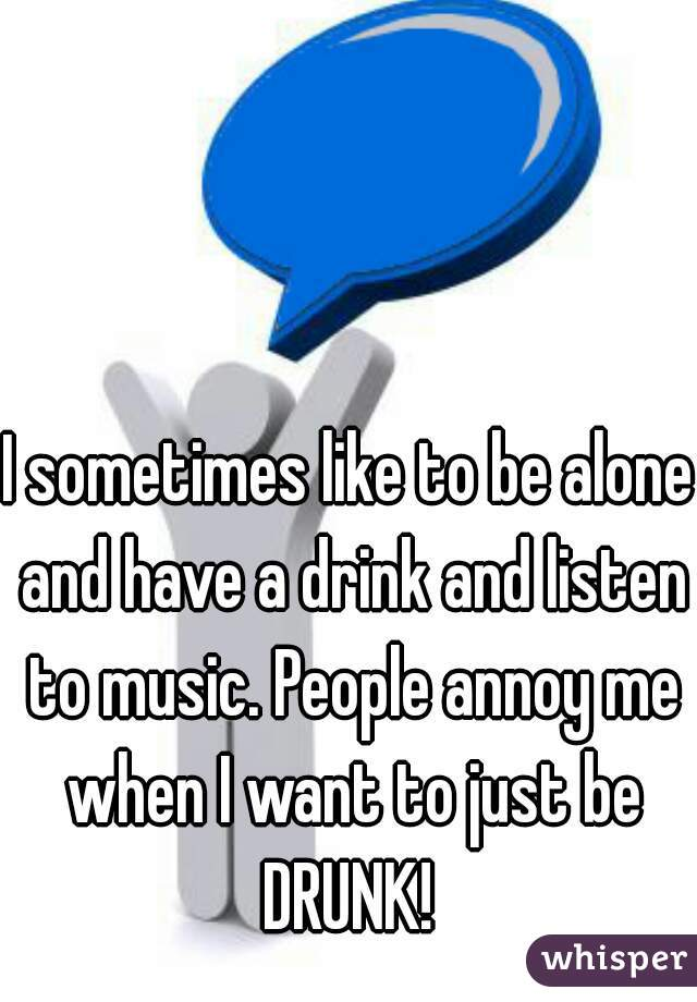 I sometimes like to be alone and have a drink and listen to music. People annoy me when I want to just be DRUNK!