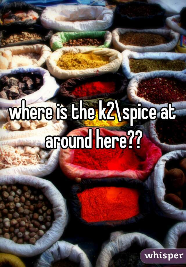 where is the k2\spice at around here??