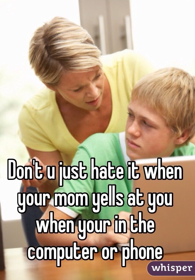 Don't u just hate it when your mom yells at you when your in the computer or phone