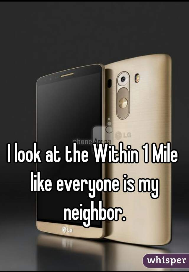 I look at the Within 1 Mile like everyone is my neighbor.