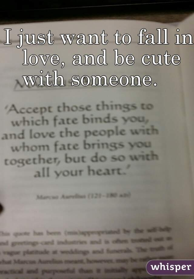 I just want to fall in love, and be cute with someone.